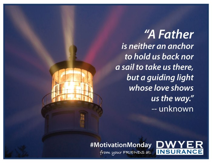 """A Father is neither an anchor to hold us back nor a sail to take us there, but a guiding light whose love shows us the way."""" -- unknown"""