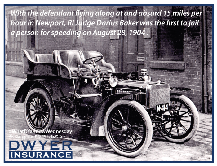 With the defendant flying along at and absurd 15 miles per hour in Newport, RI Judge Darius Baker was the first to jail a person for speeding on August 28, 1904.